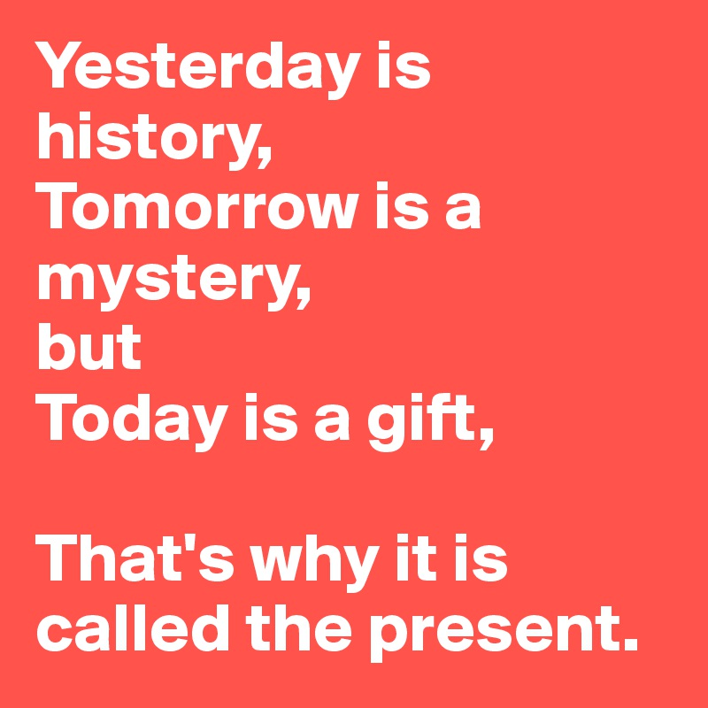 Is is mystery today gift a a but tomorrow Yesterday is