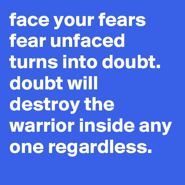 face your fears  fear unfaced turns into doubt.   doubt will destroy the warrior inside any one regardless.
