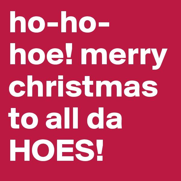 ho-ho-hoe! merry christmas to all da HOES!