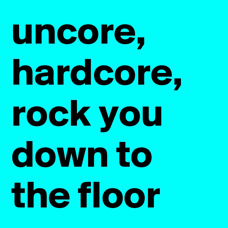 uncore, hardcore, rock you down to the floor
