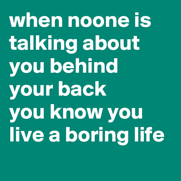 when noone is talking about you behind your back  you know you live a boring life