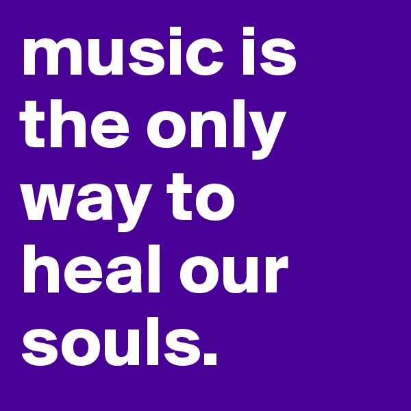 music is the only way to heal our souls.