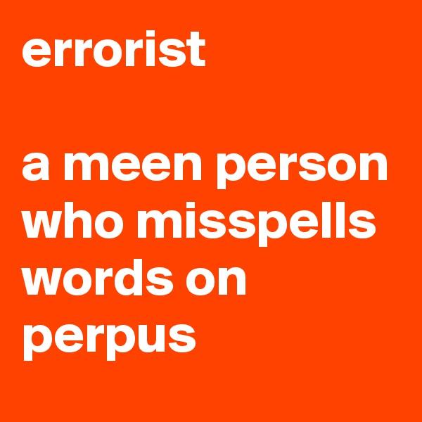 errorist  a meen person who misspells words on perpus