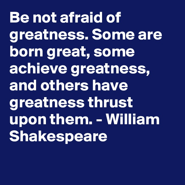 Be not afraid of greatness. Some are born great, some achieve greatness, and others have greatness thrust upon them. - William Shakespeare