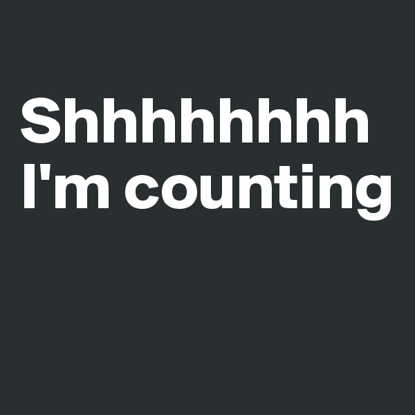 Shhhhhhhh I'm counting