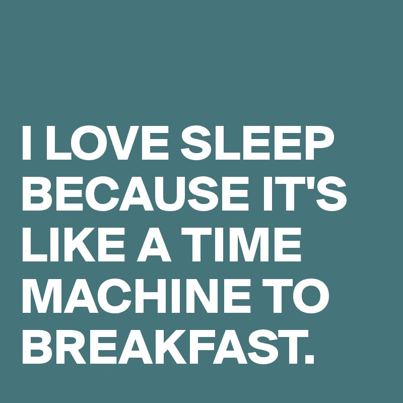 I LOVE SLEEP BECAUSE IT'S LIKE A TIME MACHINE TO BREAKFAST.