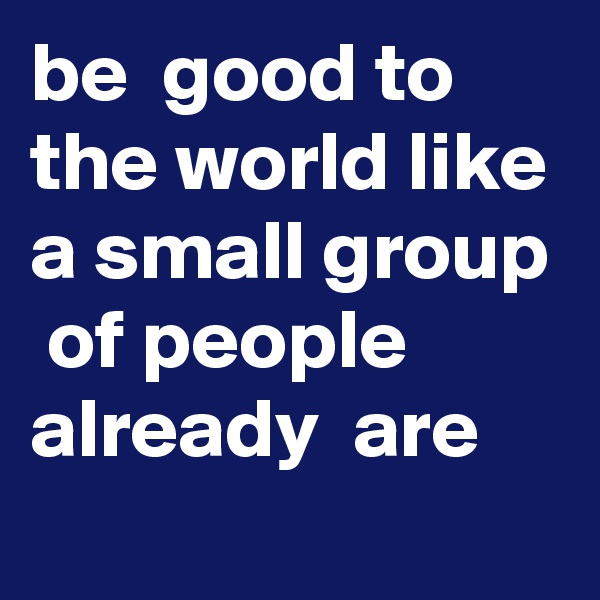 be  good to the world like a small group  of people  already  are