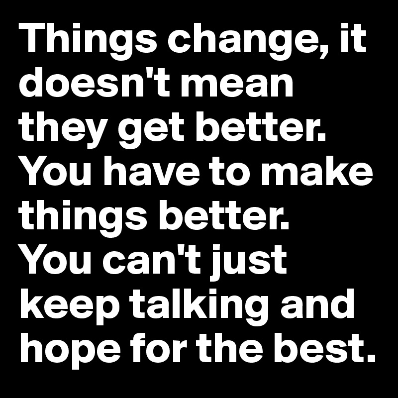 Things change, it doesn't mean they get better. You have to make things better. You can't just keep talking and hope for the best.
