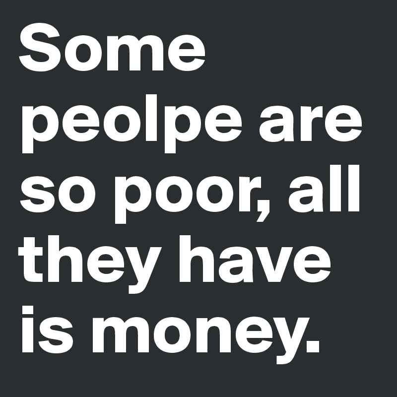 Some peolpe are so poor, all they have is money.