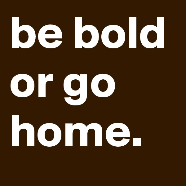 be bold or go home.
