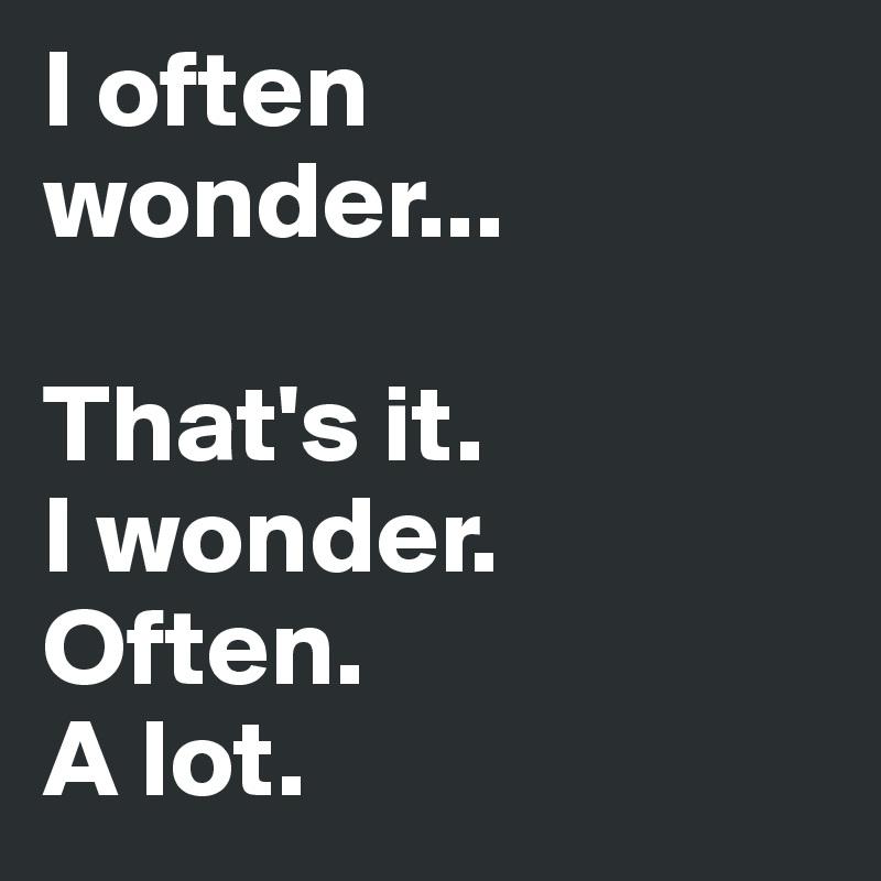 I often wonder...  That's it.  I wonder.  Often. A lot.