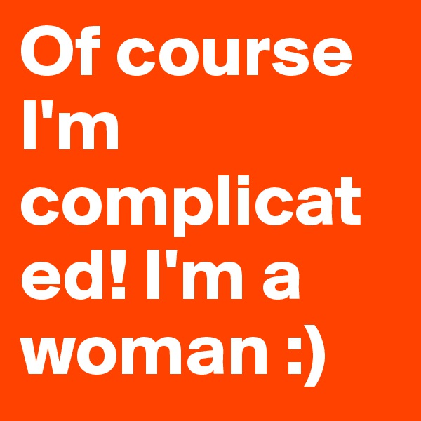 Of course I'm complicated! I'm a woman :)