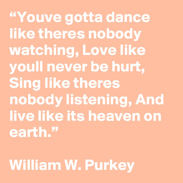 """""""Youve gotta dance like theres nobody watching, Love like youll never be hurt, Sing like theres nobody listening, And live like its heaven on earth.""""  William W. Purkey"""