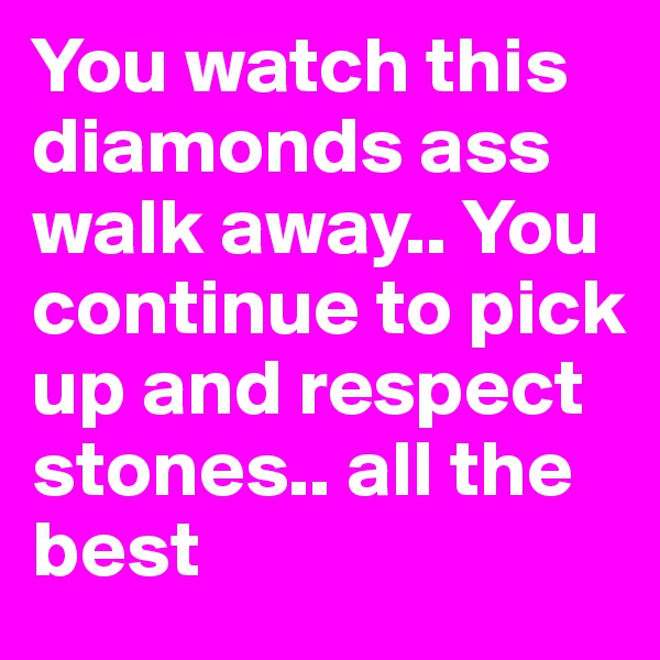 You watch this diamonds ass walk away.. You continue to pick up and respect stones.. all the best