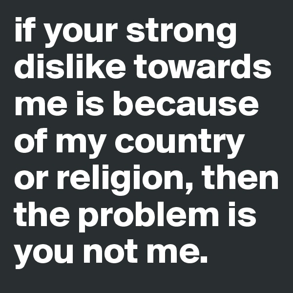 if your strong dislike towards me is because of my country or religion, then the problem is you not me.