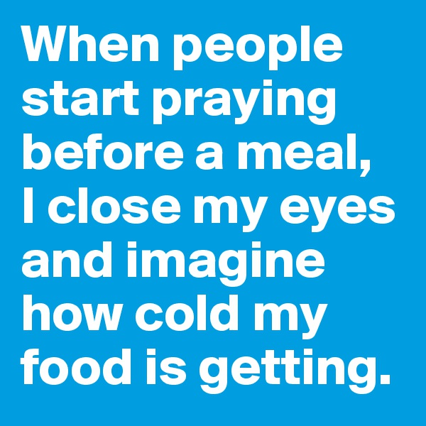 When people start praying before a meal,  I close my eyes and imagine how cold my food is getting.
