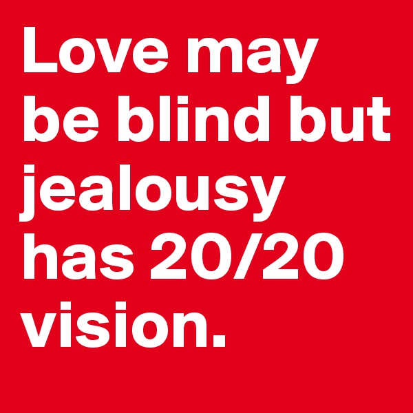 Love may be blind but jealousy has 20/20 vision.