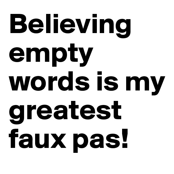 Believing empty words is my greatest faux pas!