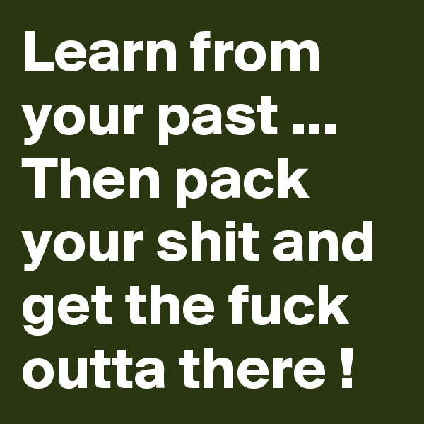 Learn from your past ... Then pack your shit and get the fuck outta there !