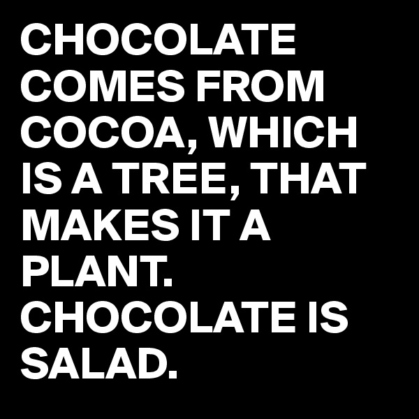 CHOCOLATE COMES FROM COCOA, WHICH IS A TREE, THAT MAKES IT A PLANT. CHOCOLATE IS SALAD.