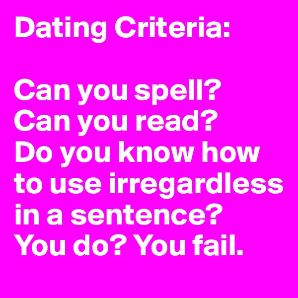 Dating Criteria:   Can you spell? Can you read? Do you know how to use irregardless in a sentence?  You do? You fail.