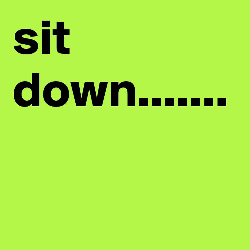 sit down.......