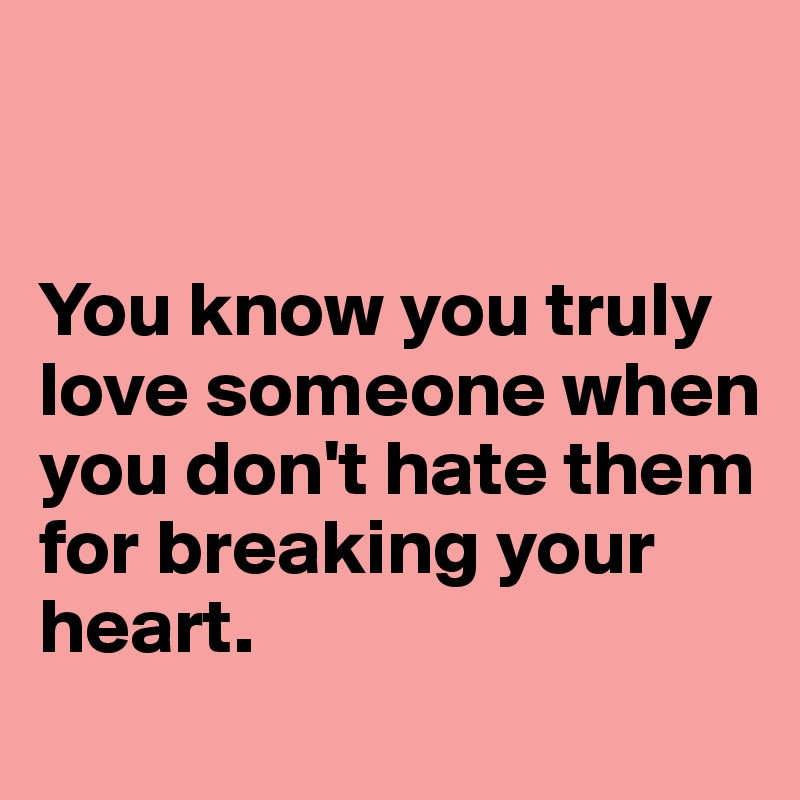 You know you truly love someone when you don't hate them for