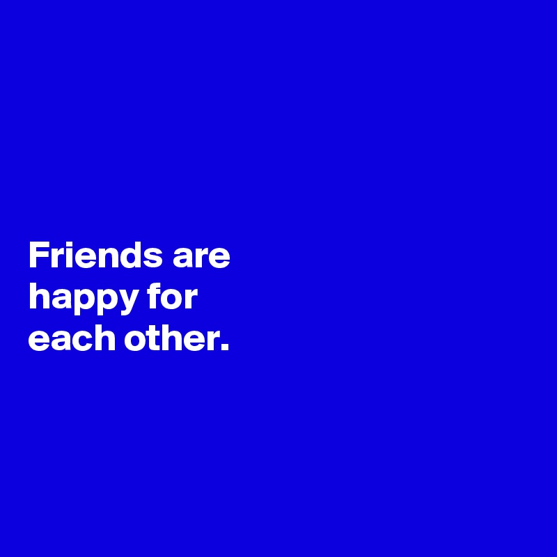 Friends are  happy for  each other.