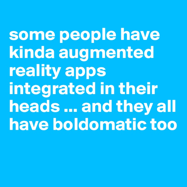some people have kinda augmented reality apps integrated in their heads ... and they all have boldomatic too