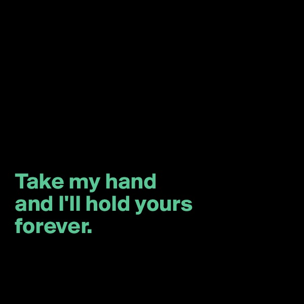 Take my hand  and I'll hold yours  forever.