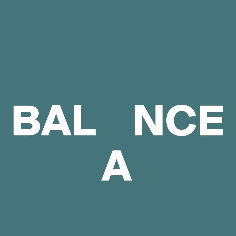 BAL    NCE           A