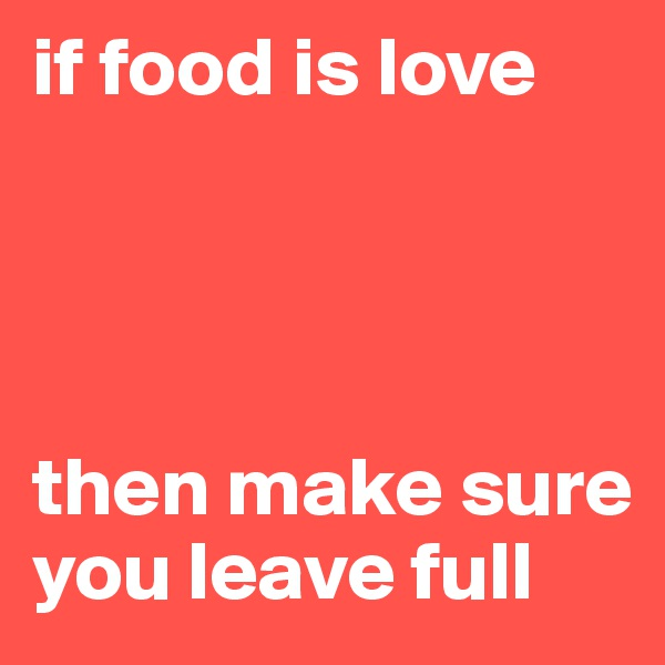 if food is love     then make sure you leave full