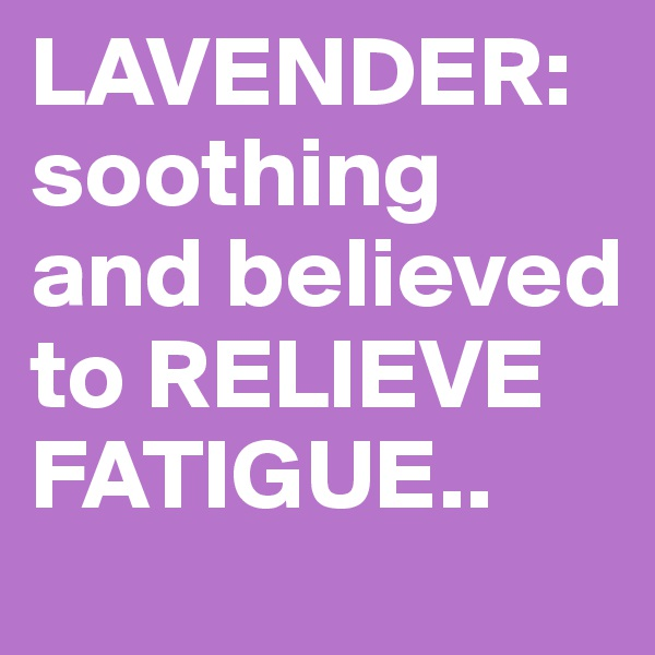 LAVENDER: soothing and believed to RELIEVE FATIGUE..