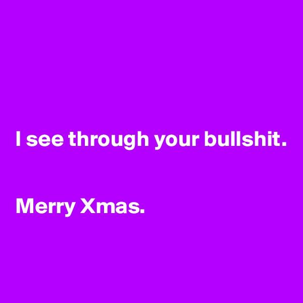 I see through your bullshit.   Merry Xmas.