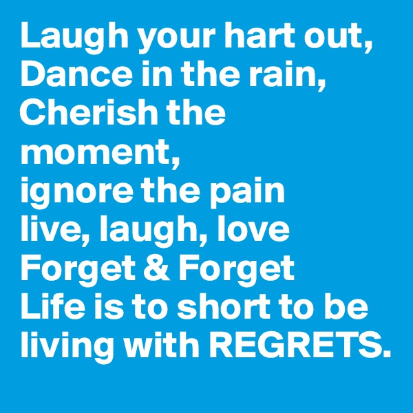 Laugh your hart out, Dance in the rain, Cherish the moment, ignore the pain  live, laugh, love Forget & Forget  Life is to short to be living with REGRETS.