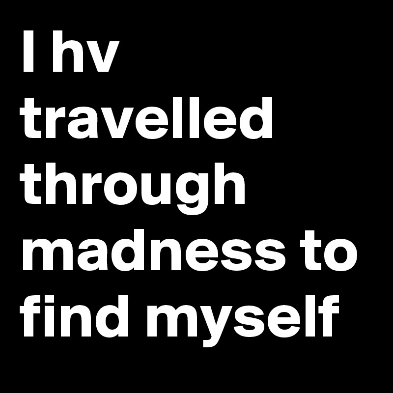 I hv travelled through madness to find myself
