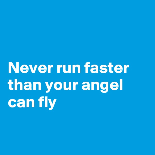 Never run faster than your angel can fly
