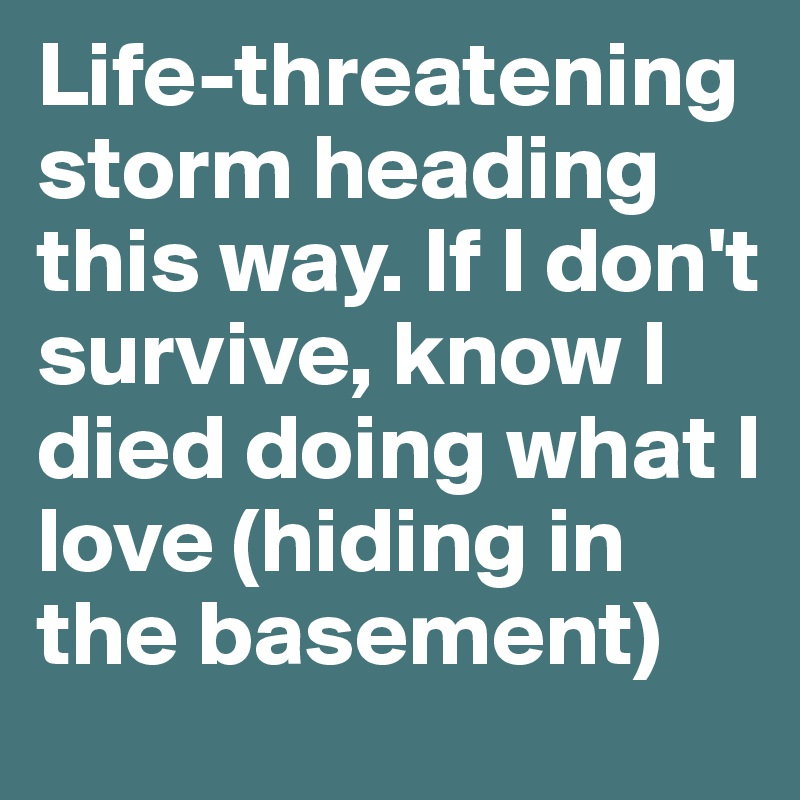 Life-threatening storm heading this way. If I don't survive, know I died doing what I love (hiding in the basement)