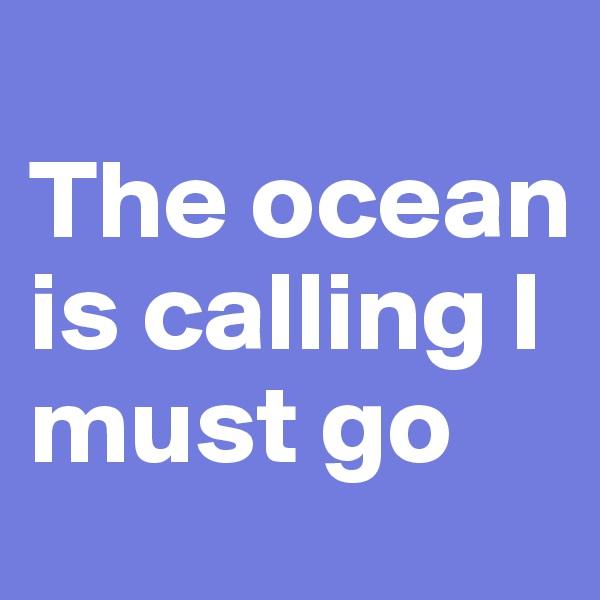 The ocean is calling I must go