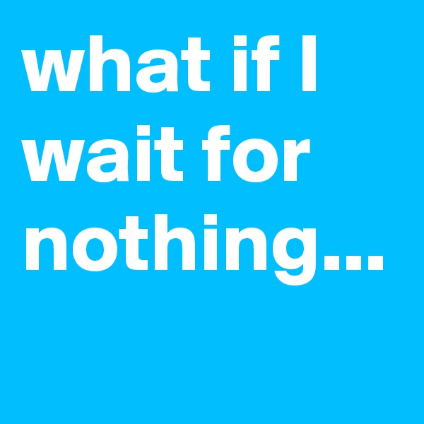 what if I wait for nothing...
