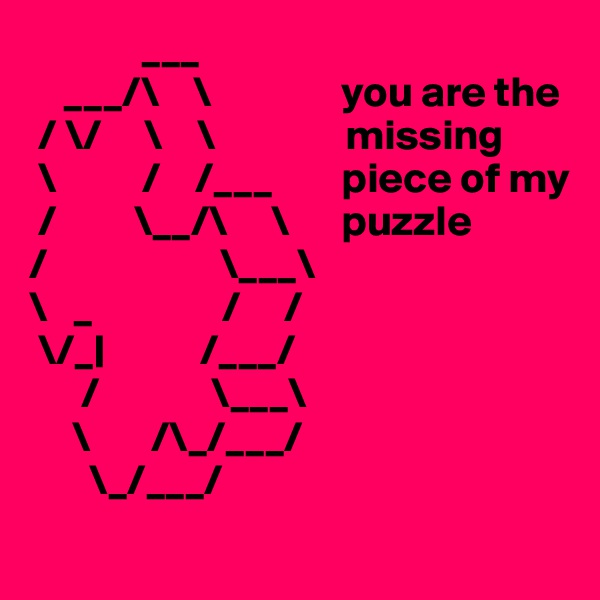 ___         ___/\    \               you are the  / \/     \    \               missing   \          /    /___        piece of my  /         \__/\     \      puzzle /                    \___\ \   _               /     /  \/_|           /___/       /             \___\      \       /\_/___/        \_/___/