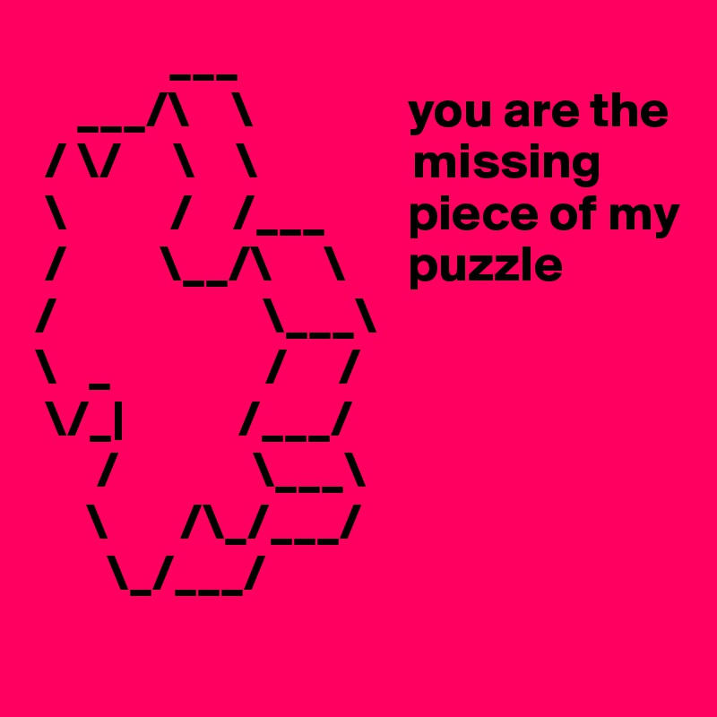 ___         ___/\    \               you are the  / \/     \    \               missing   \          /    /___        piece of my  /         \__/\     \      puzzle /                    \___\ \   _               /     /  \/_            /___/       /             \___\      \       /\_/___/        \_/___/