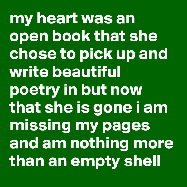 my heart was an open book that she chose to pick up and write beautiful poetry in but now that she is gone i am missing my pages and am nothing more than an empty shell