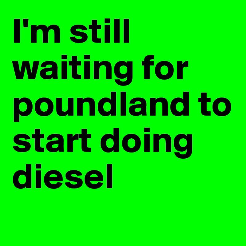 I'm still waiting for poundland to start doing diesel