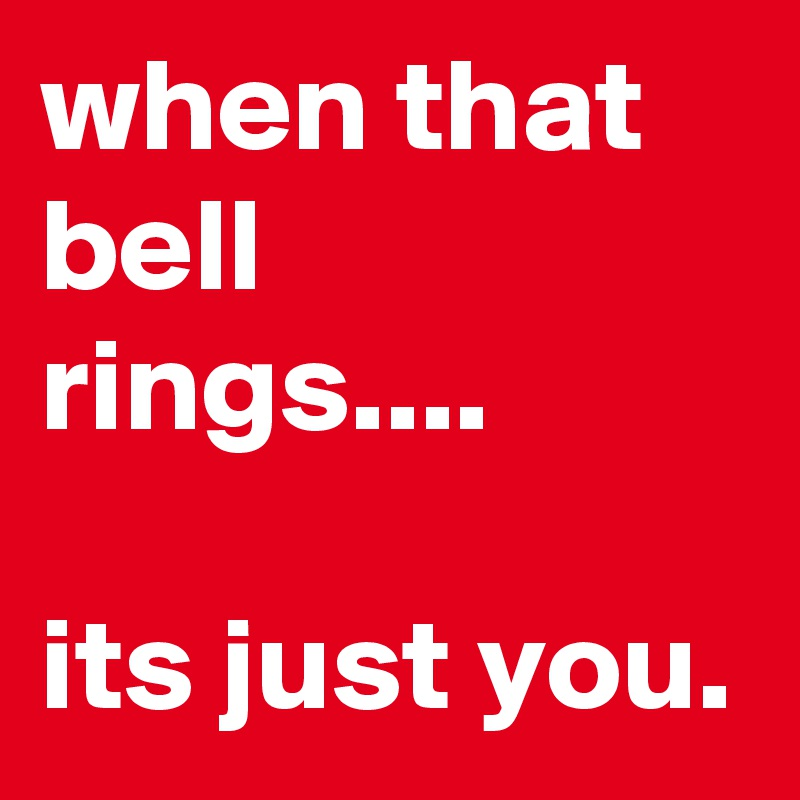 when that bell rings....  its just you.