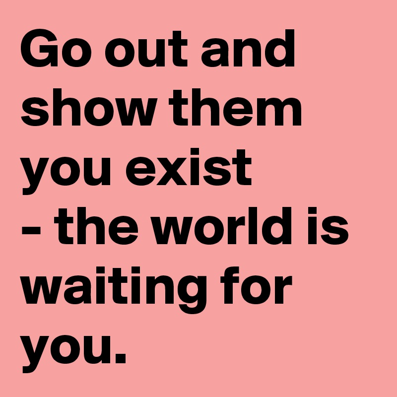 Go out and show them you exist - the world is waiting for you.