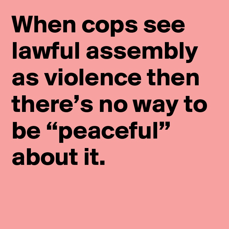 """When cops see lawful assembly as violence then there's no way to be """"peaceful"""" about it."""