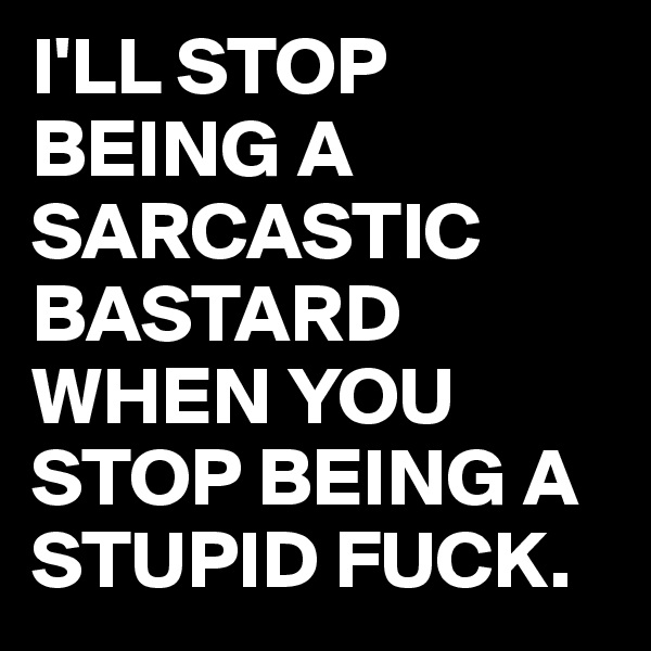 I'LL STOP BEING A SARCASTIC BASTARD WHEN YOU STOP BEING A STUPID FUCK.