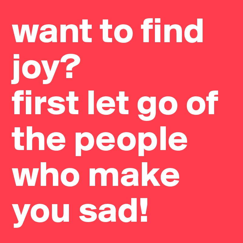 want to find joy?  first let go of the people who make you sad!