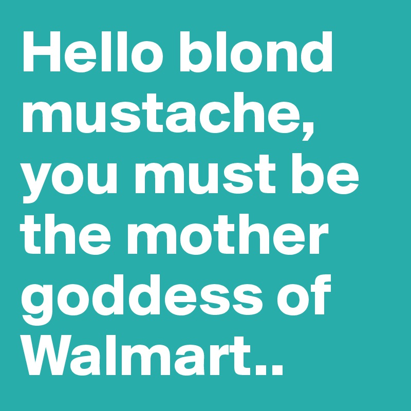 Hello blond mustache, you must be the mother goddess of Walmart..